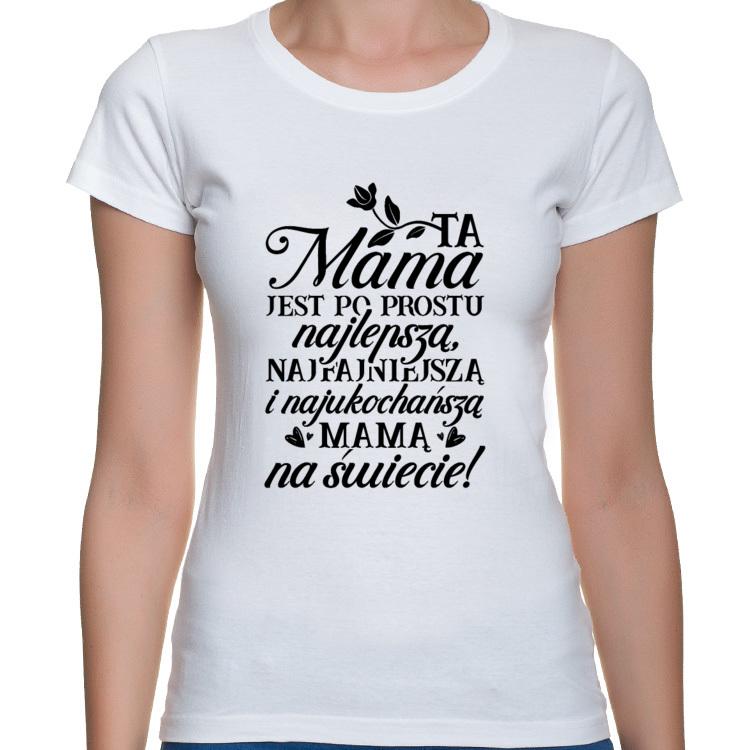 Koszulka Ta Mama jest po prostu najlepszą, najfajniejszą i najukochańszą mamą na świecie (damska)