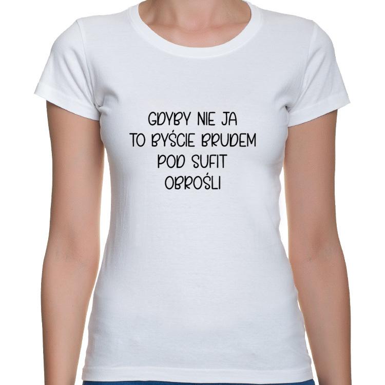 Koszulka Gdyby nie ja to byście brudem pod sufit obrośli - seria Ulubione Teksty Mamy (damska)